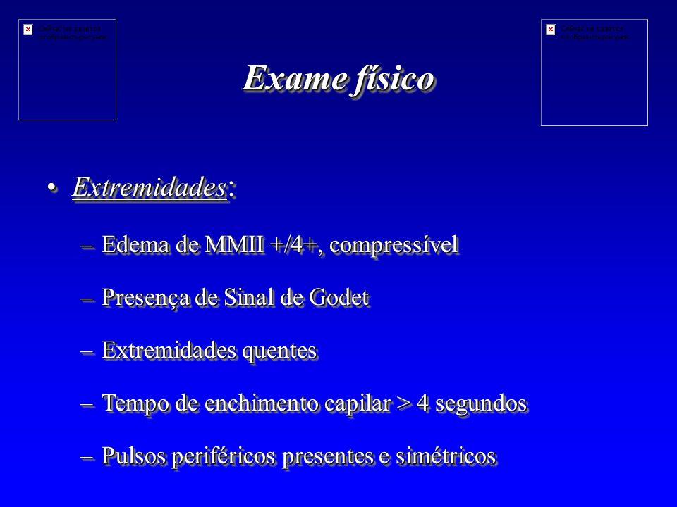 Exame físico Extremidades :Extremidades : –Edema de MMII +/4+, compressível –Presença de Sinal de Godet –Extremidades quentes –Tempo de enchimento capilar > 4 segundos –Pulsos periféricos presentes e simétricos Extremidades :Extremidades : –Edema de MMII +/4+, compressível –Presença de Sinal de Godet –Extremidades quentes –Tempo de enchimento capilar > 4 segundos –Pulsos periféricos presentes e simétricos