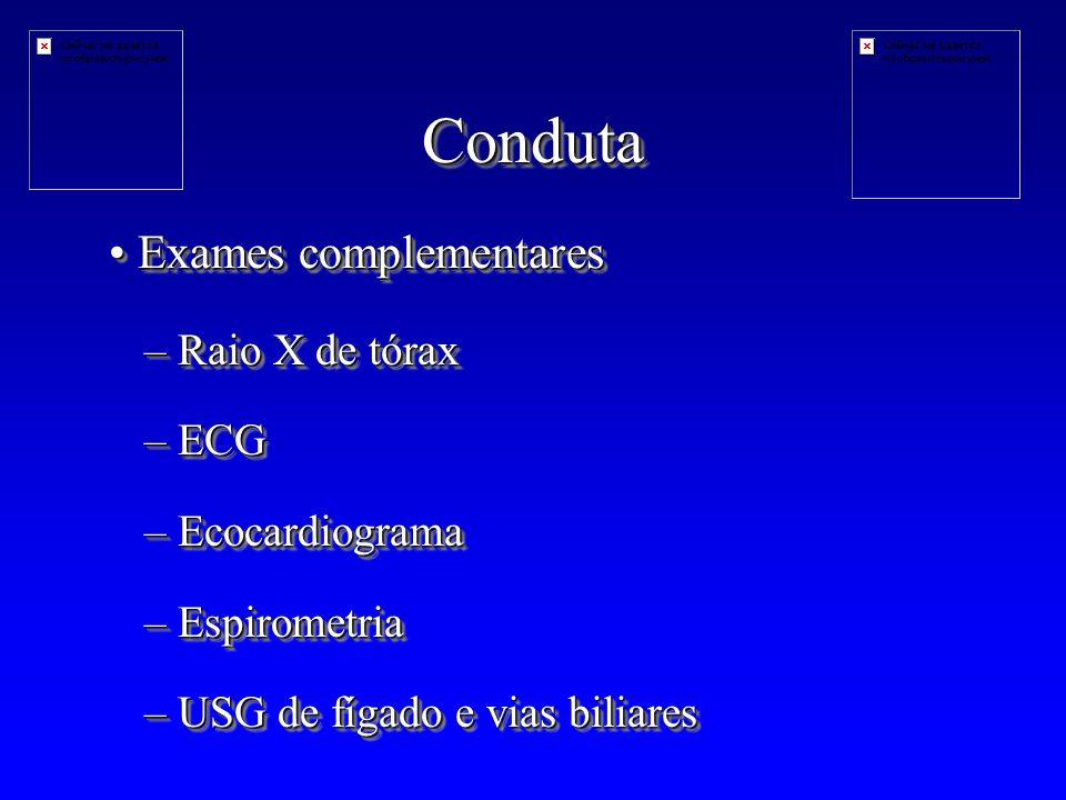 CondutaConduta –Raio X de tórax –ECG –Ecocardiograma –Espirometria –USG de fígado e vias biliares –Raio X de tórax –ECG –Ecocardiograma –Espirometria –USG de fígado e vias biliares Exames complementares Exames complementares
