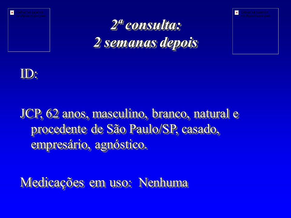 2ª consulta: 2 semanas depois ID: JCP, 62 anos, masculino, branco, natural e procedente de São Paulo/SP, casado, empresário, agnóstico.