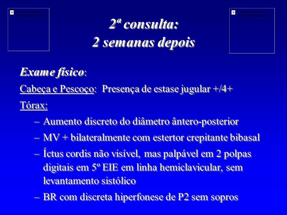 2ª consulta: 2 semanas depois Exame físico : Cabeça e Pescoço: Presença de estase jugular +/4+ Tórax: – –Aumento discreto do diâmetro ântero-posterior – –MV + bilateralmente com estertor crepitante bibasal – –Íctus cordis não visível, mas palpável em 2 polpas digitais em 5º EIE em linha hemiclavicular, sem levantamento sistólico – –BR com discreta hiperfonese de P2 sem sopros Exame físico : Cabeça e Pescoço: Presença de estase jugular +/4+ Tórax: – –Aumento discreto do diâmetro ântero-posterior – –MV + bilateralmente com estertor crepitante bibasal – –Íctus cordis não visível, mas palpável em 2 polpas digitais em 5º EIE em linha hemiclavicular, sem levantamento sistólico – –BR com discreta hiperfonese de P2 sem sopros