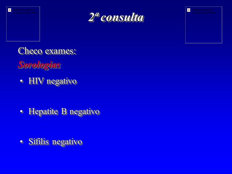 2ª consulta Checo exames: Sorologias Sorologias HIV negativoHIV negativo Hepatite B negativoHepatite B negativo Sífilis negativoSífilis negativo HIV negativoHIV negativo Hepatite B negativoHepatite B negativo Sífilis negativoSífilis negativo