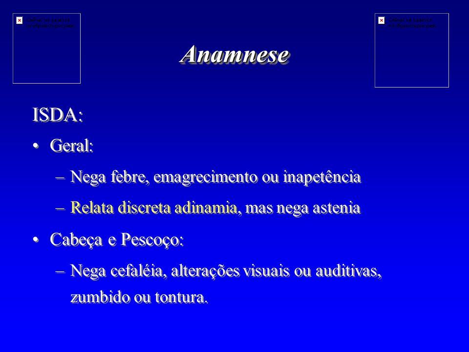 AnamneseAnamnese ISDA: Geral: – –Nega febre, emagrecimento ou inapetência – –Relata discreta adinamia, mas nega astenia Cabeça e Pescoço: – –Nega cefaléia, alterações visuais ou auditivas, zumbido ou tontura.