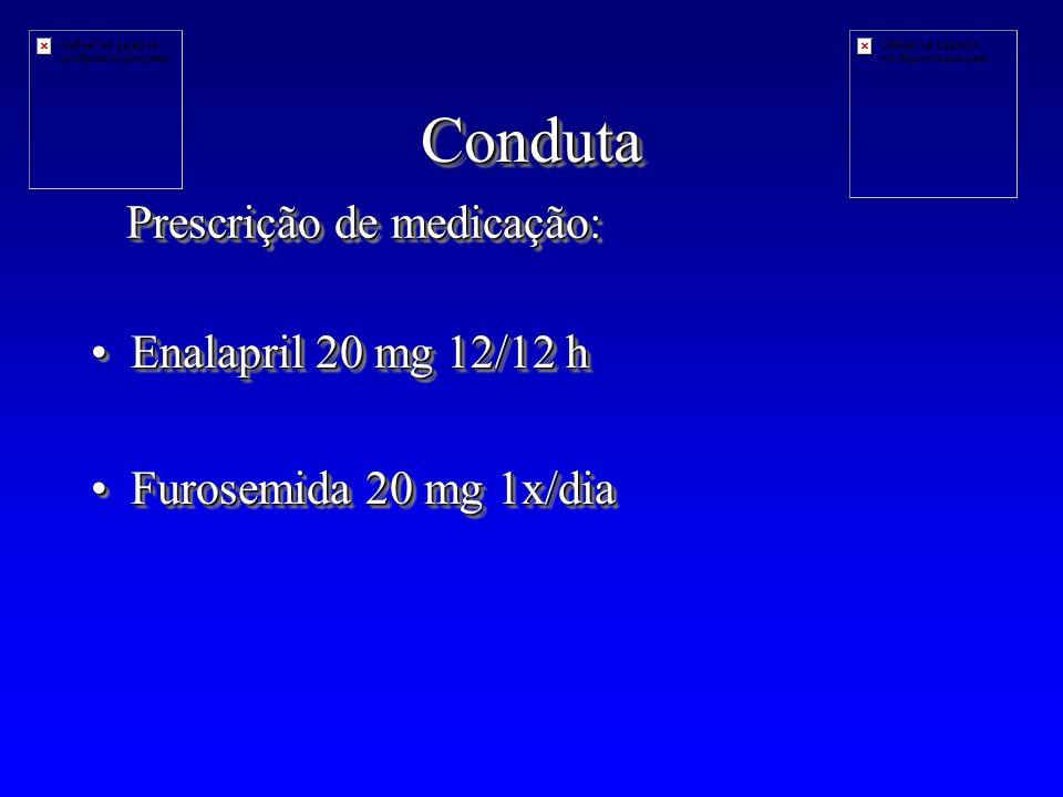 CondutaConduta Enalapril 20 mg 12/12 hEnalapril 20 mg 12/12 h Furosemida 20 mg 1x/diaFurosemida 20 mg 1x/dia Enalapril 20 mg 12/12 hEnalapril 20 mg 12/12 h Furosemida 20 mg 1x/diaFurosemida 20 mg 1x/dia Prescrição de medicação: