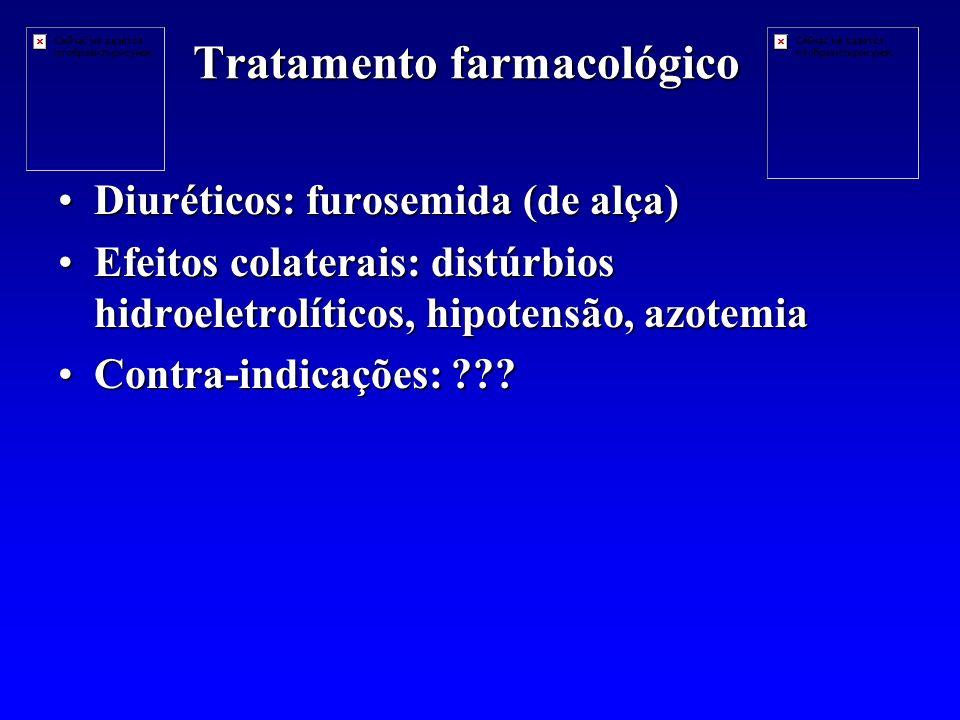 Tratamento farmacológico Diuréticos: furosemida (de alça)Diuréticos: furosemida (de alça) Efeitos colaterais: distúrbios hidroeletrolíticos, hipotensão, azotemiaEfeitos colaterais: distúrbios hidroeletrolíticos, hipotensão, azotemia Contra-indicações: ???Contra-indicações: ???