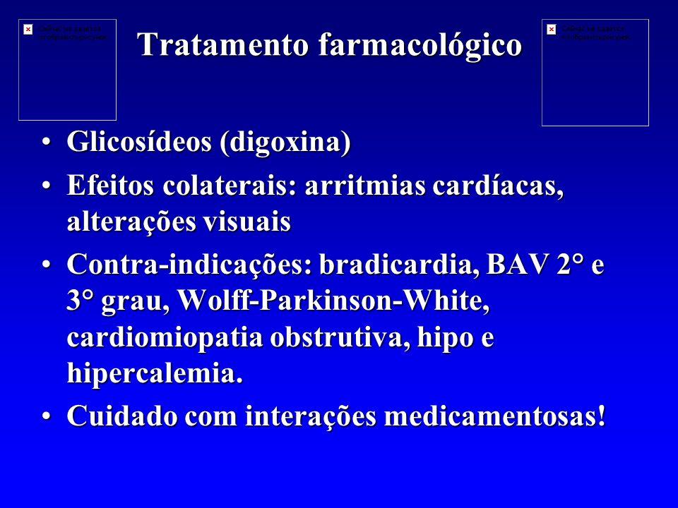 Tratamento farmacológico Glicosídeos (digoxina)Glicosídeos (digoxina) Efeitos colaterais: arritmias cardíacas, alterações visuaisEfeitos colaterais: arritmias cardíacas, alterações visuais Contra-indicações: bradicardia, BAV 2° e 3° grau, Wolff-Parkinson-White, cardiomiopatia obstrutiva, hipo e hipercalemia.Contra-indicações: bradicardia, BAV 2° e 3° grau, Wolff-Parkinson-White, cardiomiopatia obstrutiva, hipo e hipercalemia.