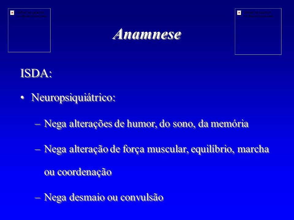 Anamnese ISDA: Neuropsiquiátrico: – –Nega alterações de humor, do sono, da memória – –Nega alteração de força muscular, equilíbrio, marcha ou coordenação – –Nega desmaio ou convulsão ISDA: Neuropsiquiátrico: – –Nega alterações de humor, do sono, da memória – –Nega alteração de força muscular, equilíbrio, marcha ou coordenação – –Nega desmaio ou convulsão