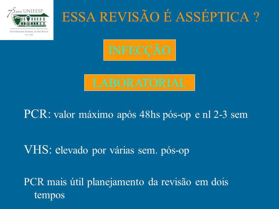 PCR: valor máximo após 48hs pós-op e nl 2-3 sem VHS: e levado por várias sem. pós-op PCR mais útil planejamento da revisão em dois tempos ESSA REVISÃO