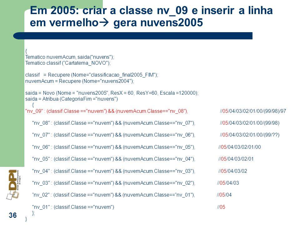 36 Em 2005: criar a classe nv_09 e inserir a linha em vermelho gera nuvens2005 { Tematico nuvemAcum, saida(