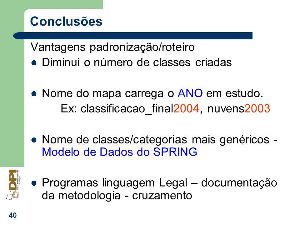 40 Conclusões Vantagens padronização/roteiro Diminui o número de classes criadas Nome do mapa carrega o ANO em estudo. Ex: classificacao_final2004, nu