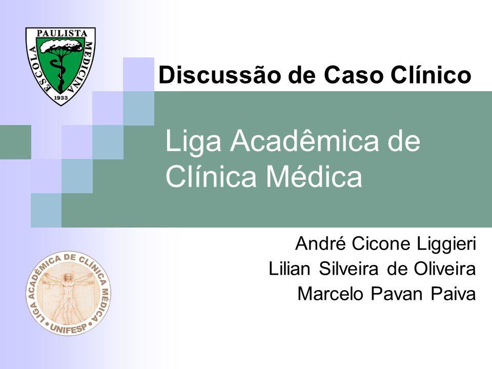 Liga Acadêmica de Clínica Médica André Cicone Liggieri Lilian Silveira de Oliveira Marcelo Pavan Paiva Discussão de Caso Clínico