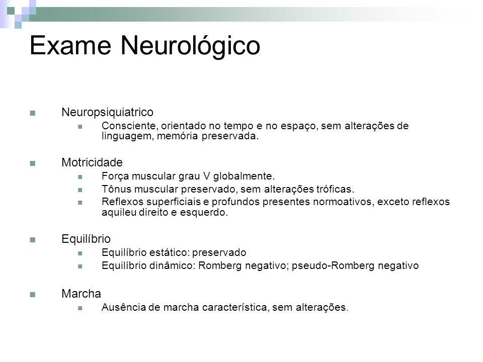 Exame Neurológico Neuropsiquiatrico Consciente, orientado no tempo e no espaço, sem alterações de linguagem, memória preservada. Motricidade Força mus