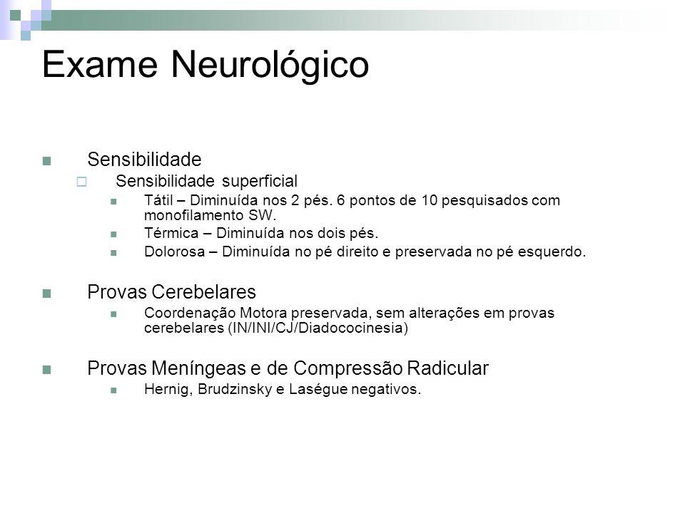 Exame Neurológico Sensibilidade Sensibilidade superficial Tátil – Diminuída nos 2 pés. 6 pontos de 10 pesquisados com monofilamento SW. Térmica – Dimi