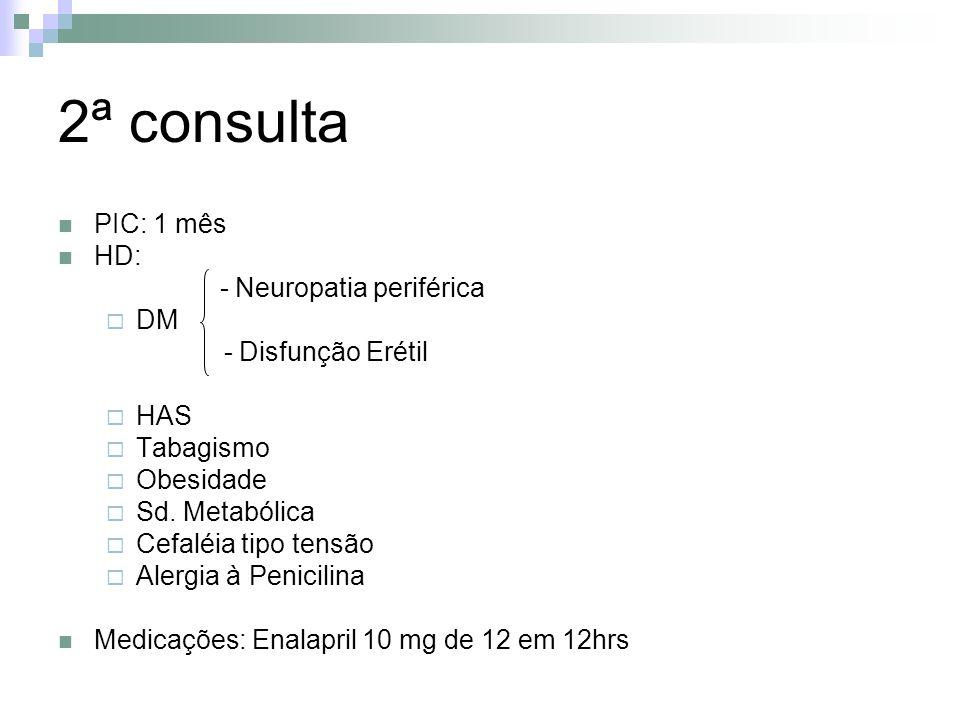 2ª consulta PIC: 1 mês HD: - Neuropatia periférica DM - Disfunção Erétil HAS Tabagismo Obesidade Sd. Metabólica Cefaléia tipo tensão Alergia à Penicil