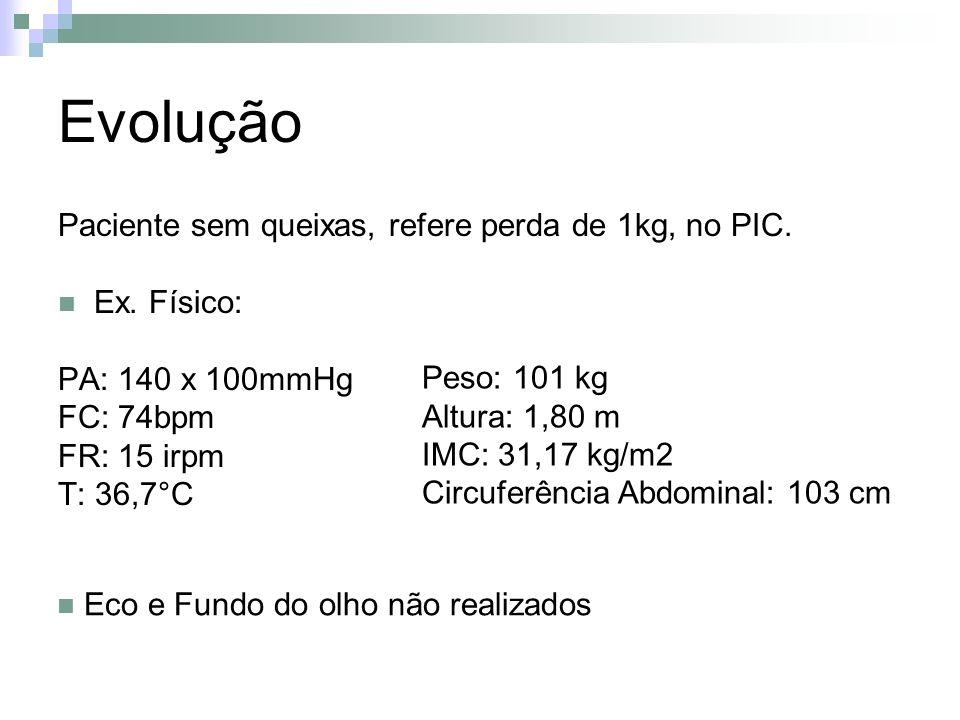Evolução Paciente sem queixas, refere perda de 1kg, no PIC. Ex. Físico: PA: 140 x 100mmHg FC: 74bpm FR: 15 irpm T: 36,7°C Peso: 101 kg Altura: 1,80 m
