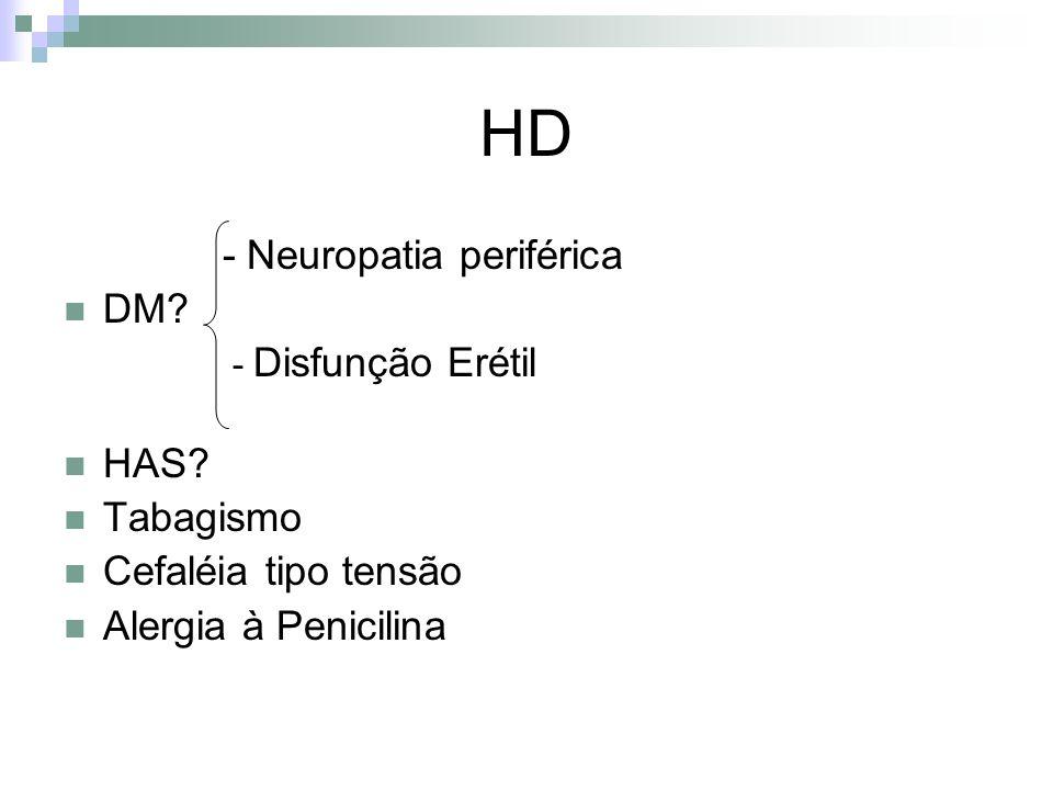 HD - Neuropatia periférica DM? - Disfunção Erétil HAS? Tabagismo Cefaléia tipo tensão Alergia à Penicilina