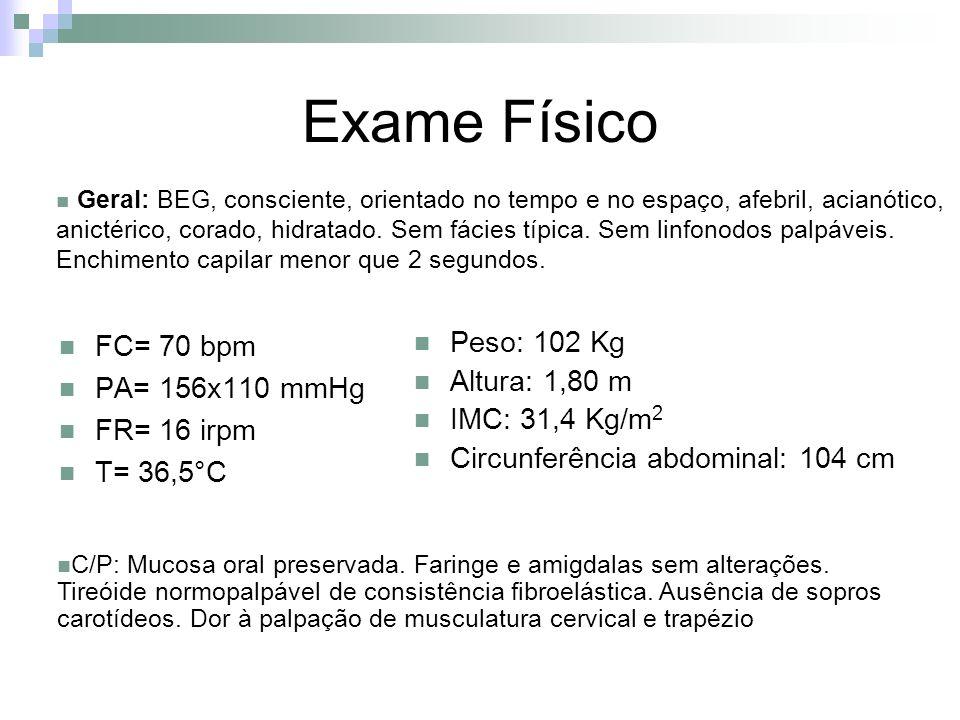 Exame Físico FC= 70 bpm PA= 156x110 mmHg FR= 16 irpm T= 36,5°C Peso: 102 Kg Altura: 1,80 m IMC: 31,4 Kg/m 2 Circunferência abdominal: 104 cm Geral: BE