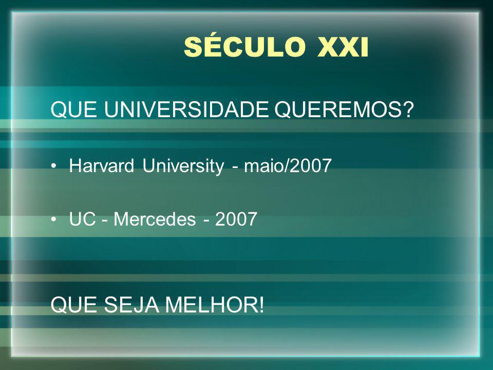 SÉCULO XXI QUE UNIVERSIDADE QUEREMOS? Harvard University - maio/2007 UC - Mercedes - 2007 QUE SEJA MELHOR!