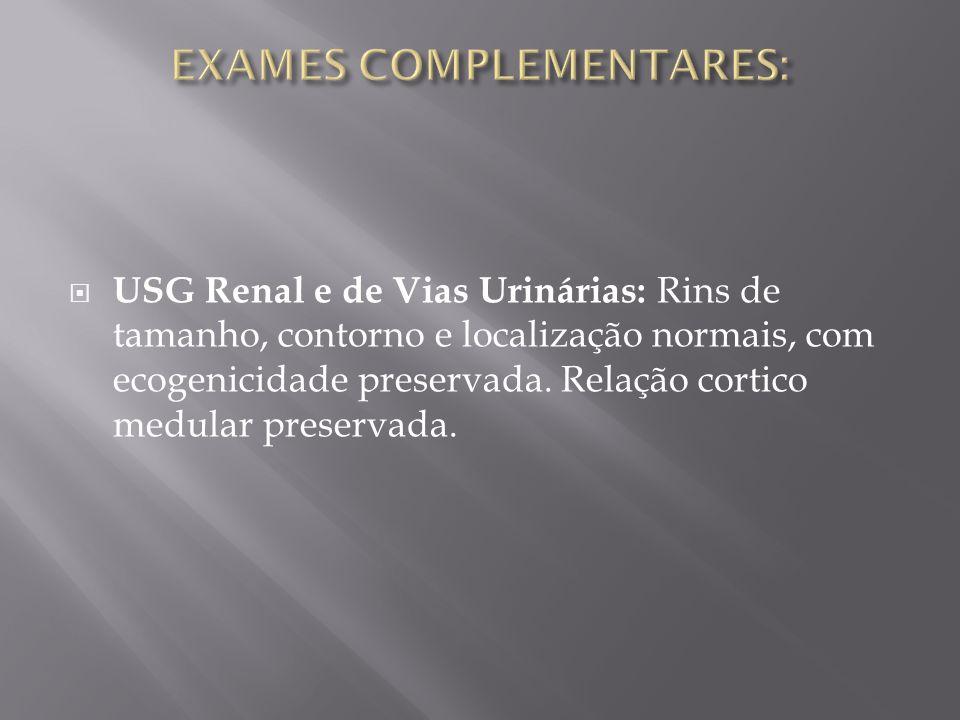 USG Renal e de Vias Urinárias: Rins de tamanho, contorno e localização normais, com ecogenicidade preservada. Relação cortico medular preservada.