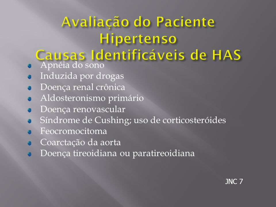 Apnéia do sono Induzida por drogas Doença renal crônica Aldosteronismo primário Doença renovascular Síndrome de Cushing; uso de corticosteróides Feocromocitoma Coarctação da aorta Doença tireoidiana ou paratireoidiana JNC 7
