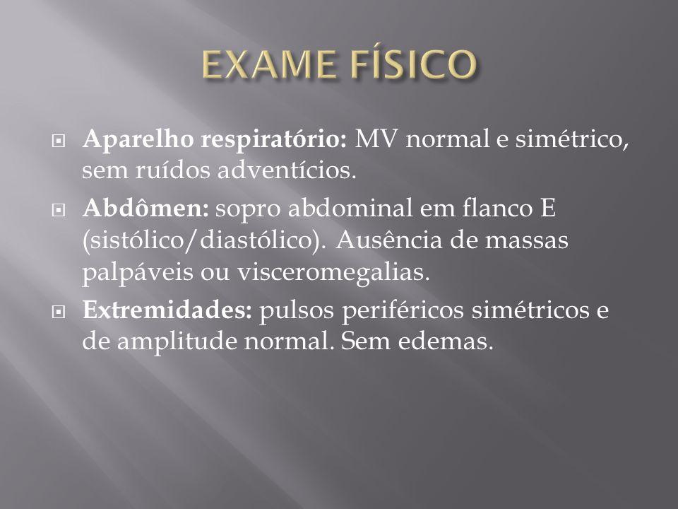 Aparelho respiratório: MV normal e simétrico, sem ruídos adventícios. Abdômen: sopro abdominal em flanco E (sistólico/diastólico). Ausência de massas
