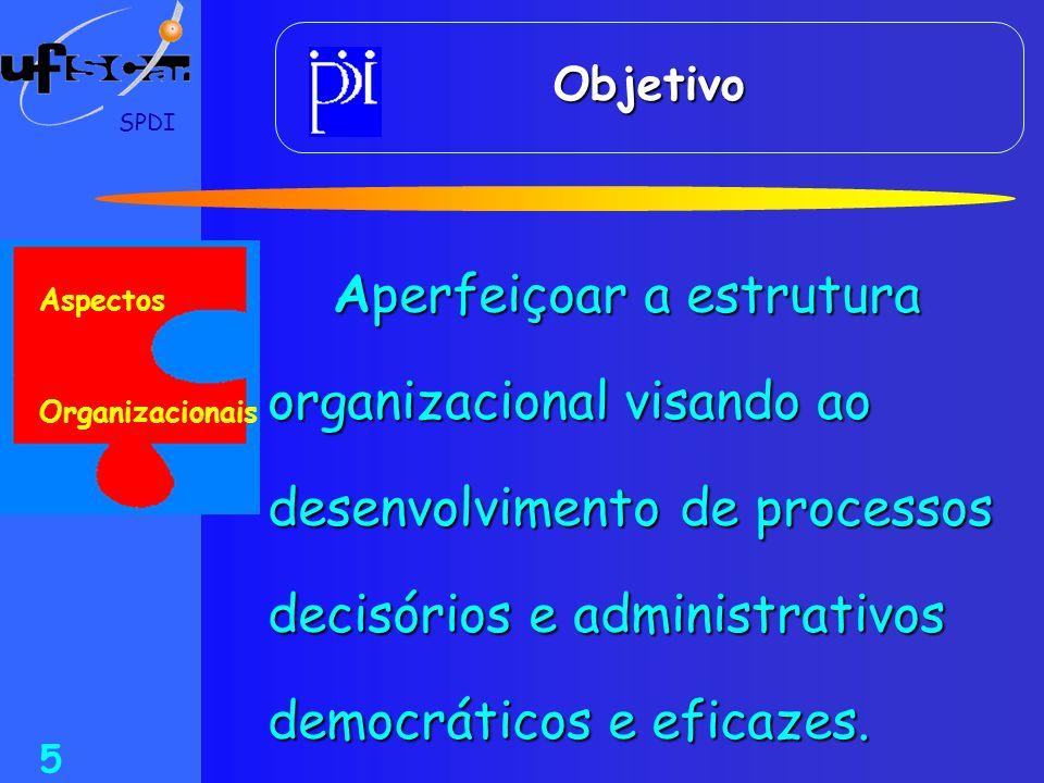 SPDI 5 Objetivo Aperfeiçoar a estrutura organizacional visando ao desenvolvimento de processos decisórios e administrativos democráticos e eficazes. A
