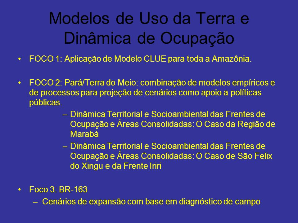 Modelos de Uso da Terra e Dinâmica de Ocupação FOCO 1: Aplicação de Modelo CLUE para toda a Amazônia. FOCO 2: Pará/Terra do Meio: combinação de modelo