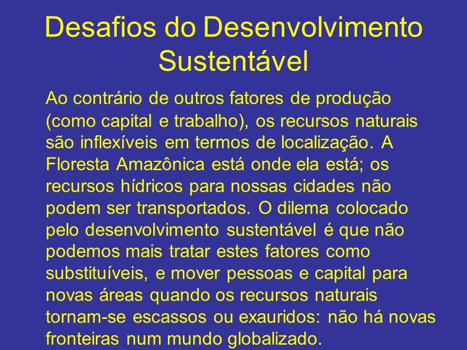 Desafios do Desenvolvimento Sustentável Ao contrário de outros fatores de produção (como capital e trabalho), os recursos naturais são inflexíveis em