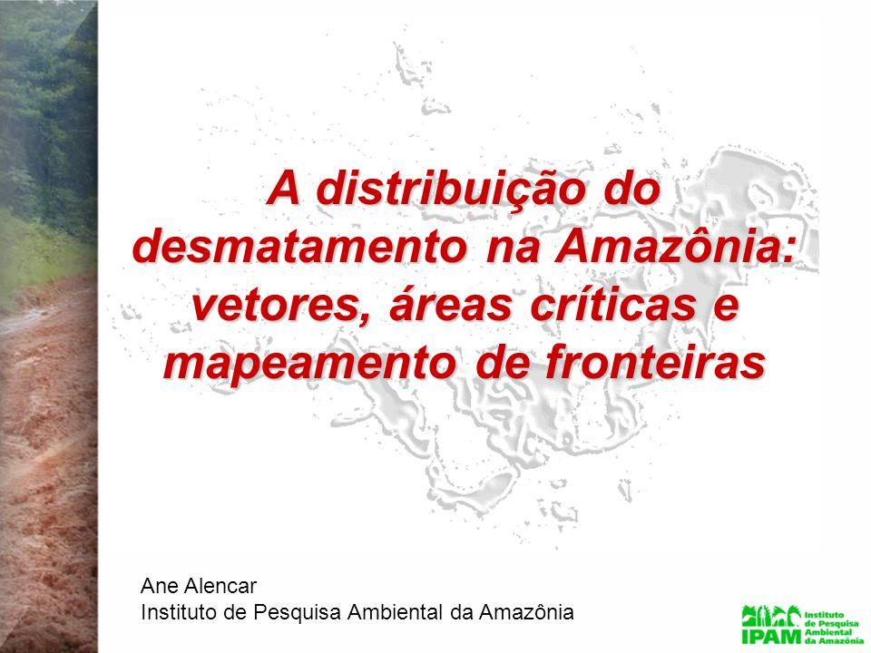 A distribuição do desmatamento na Amazônia: vetores, áreas críticas e mapeamento de fronteiras Ane Alencar Instituto de Pesquisa Ambiental da Amazônia