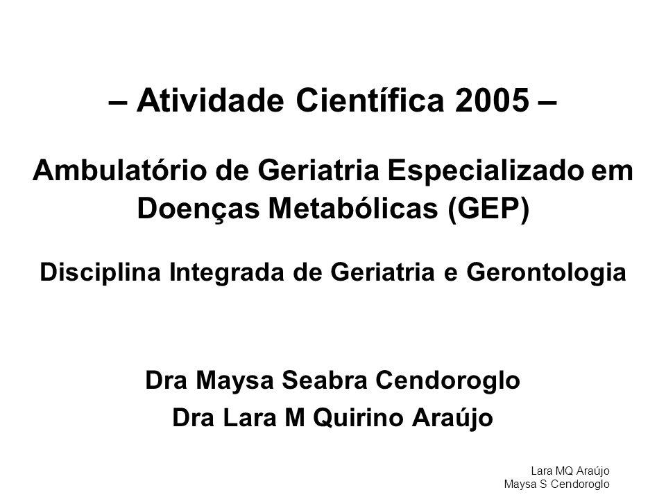 Lara MQ Araújo Maysa S Cendoroglo – Atividade Científica 2005 – Ambulatório de Geriatria Especializado em Doenças Metabólicas (GEP) Disciplina Integra