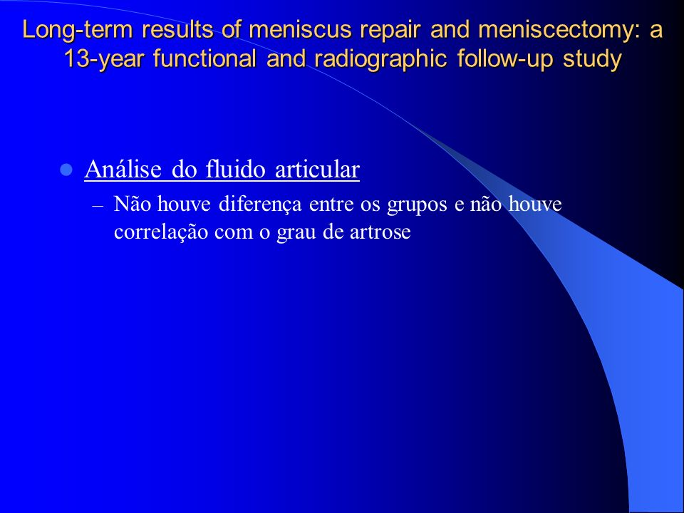 Long-term results of meniscus repair and meniscectomy: a 13-year functional and radiographic follow-up study Análise do fluido articular – Não houve d