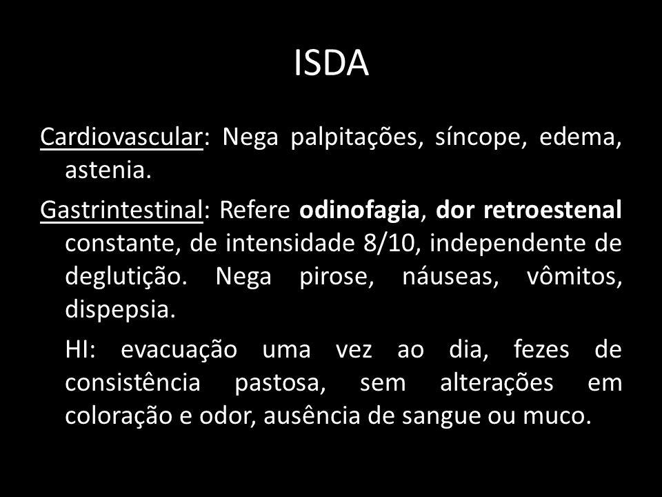ISDA Cardiovascular: Nega palpitações, síncope, edema, astenia. Gastrintestinal: Refere odinofagia, dor retroestenal constante, de intensidade 8/10, i