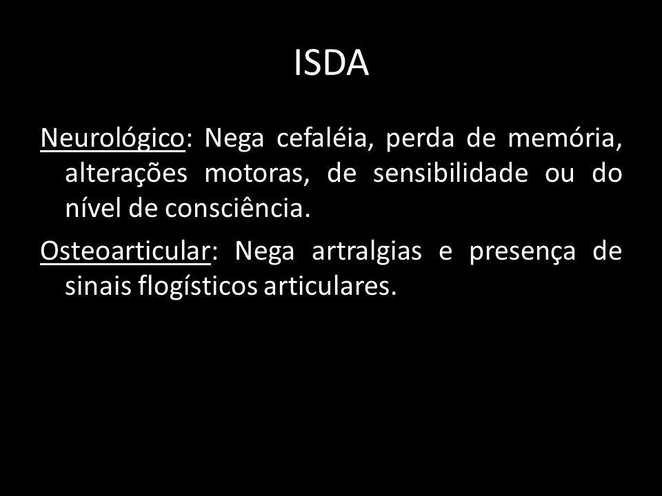 ISDA Neurológico: Nega cefaléia, perda de memória, alterações motoras, de sensibilidade ou do nível de consciência. Osteoarticular: Nega artralgias e