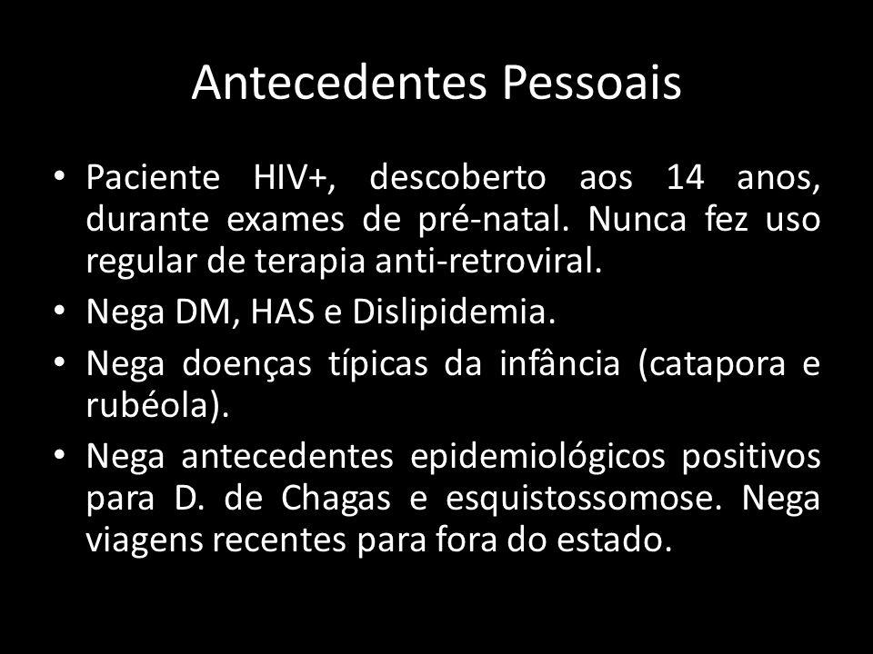 Antecedentes Pessoais Paciente HIV+, descoberto aos 14 anos, durante exames de pré-natal. Nunca fez uso regular de terapia anti-retroviral. Nega DM, H