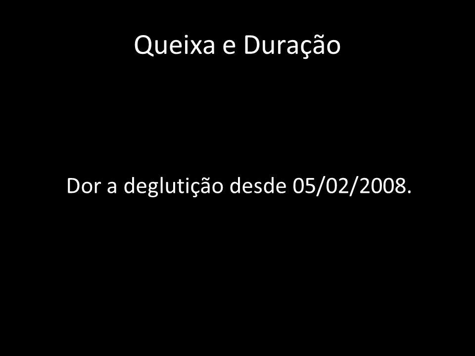 Queixa e Duração Dor a deglutição desde 05/02/2008.