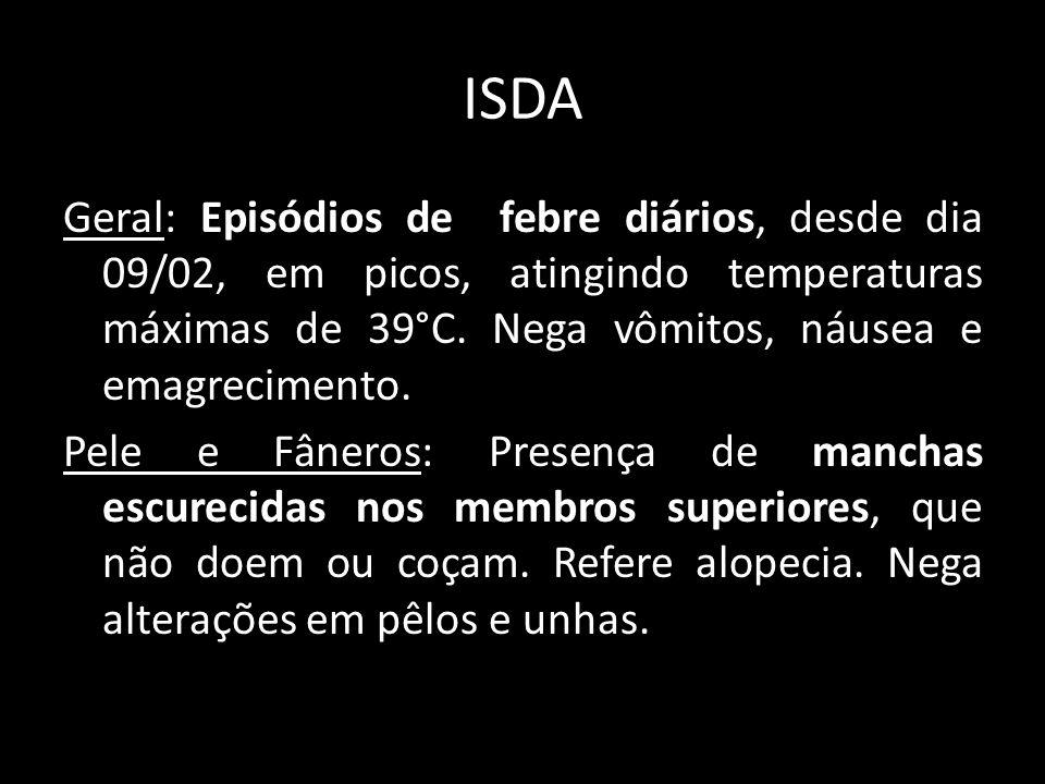 ISDA Geral: Episódios de febre diários, desde dia 09/02, em picos, atingindo temperaturas máximas de 39°C. Nega vômitos, náusea e emagrecimento. Pele