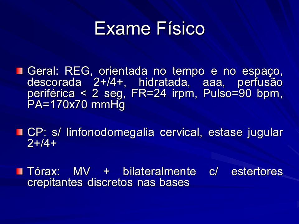 Exame Físico Geral: REG, orientada no tempo e no espaço, descorada 2+/4+, hidratada, aaa, perfusão periférica < 2 seg, FR=24 irpm, Pulso=90 bpm, PA=170x70 mmHg CP: s/ linfonodomegalia cervical, estase jugular 2+/4+ Tórax: MV + bilateralmente c/ estertores crepitantes discretos nas bases