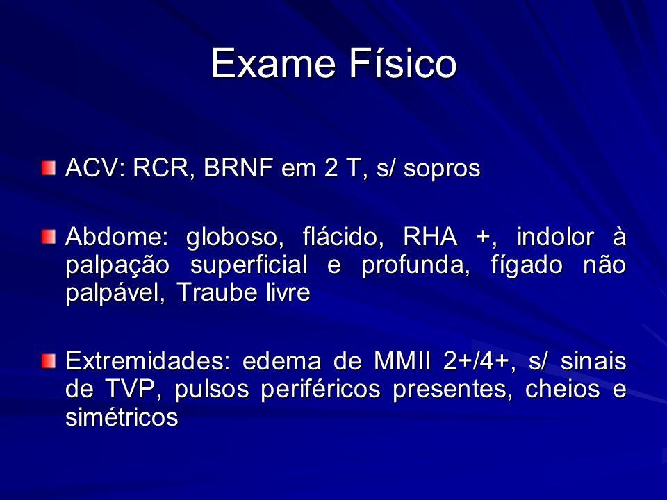 ACV: RCR, BRNF em 2 T, s/ sopros Abdome: globoso, flácido, RHA +, indolor à palpação superficial e profunda, fígado não palpável, Traube livre Extremidades: edema de MMII 2+/4+, s/ sinais de TVP, pulsos periféricos presentes, cheios e simétricos Exame Físico