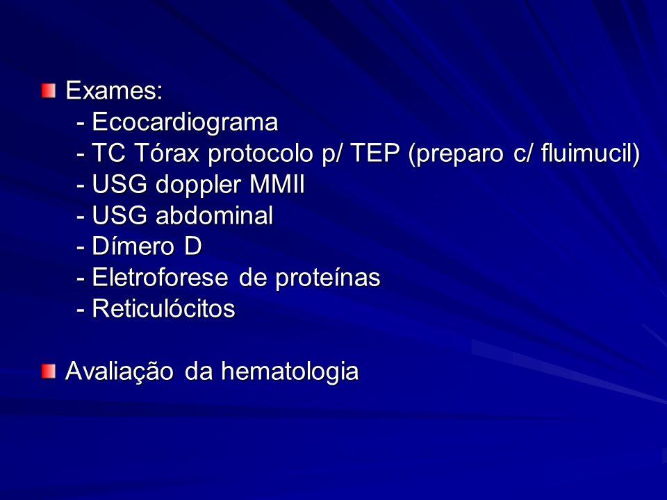 Exames: - Ecocardiograma - Ecocardiograma - TC Tórax protocolo p/ TEP (preparo c/ fluimucil) - TC Tórax protocolo p/ TEP (preparo c/ fluimucil) - USG doppler MMII - USG doppler MMII - USG abdominal - USG abdominal - Dímero D - Dímero D - Eletroforese de proteínas - Eletroforese de proteínas - Reticulócitos - Reticulócitos Avaliação da hematologia