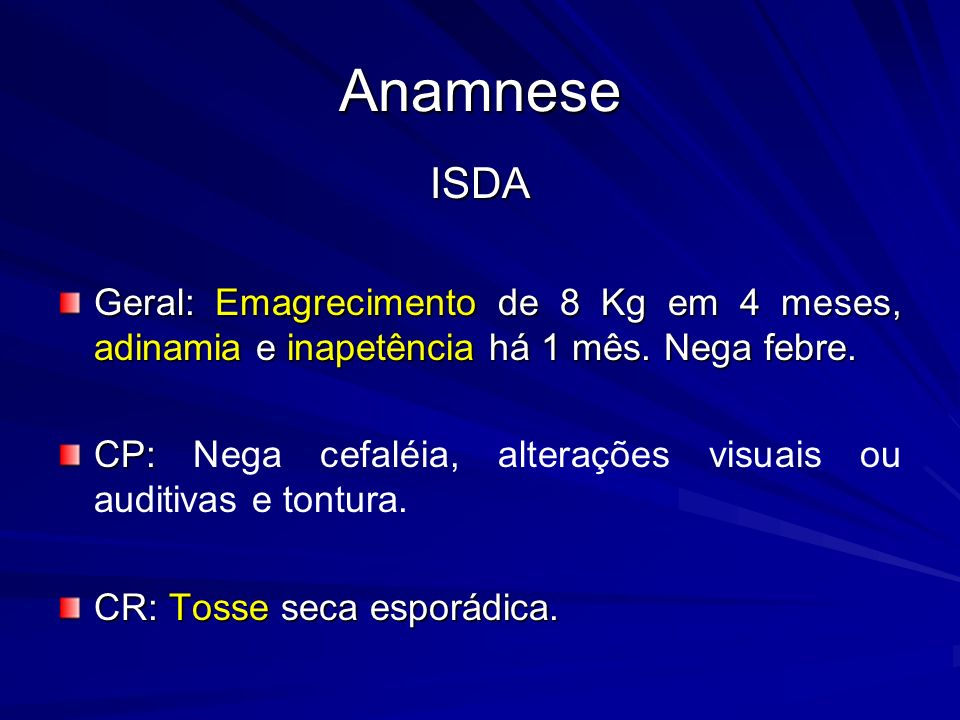 ISDA Geral: Emagrecimento de 8 Kg em 4 meses, adinamia e inapetência há 1 mês. Nega febre. CP: CP: Nega cefaléia, alterações visuais ou auditivas e to