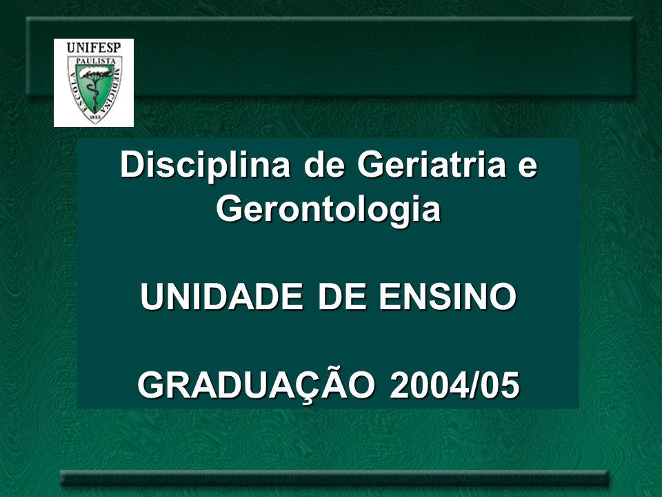 Disciplina de Geriatria e Gerontologia UNIDADE DE ENSINO GRADUAÇÃO 2004/05