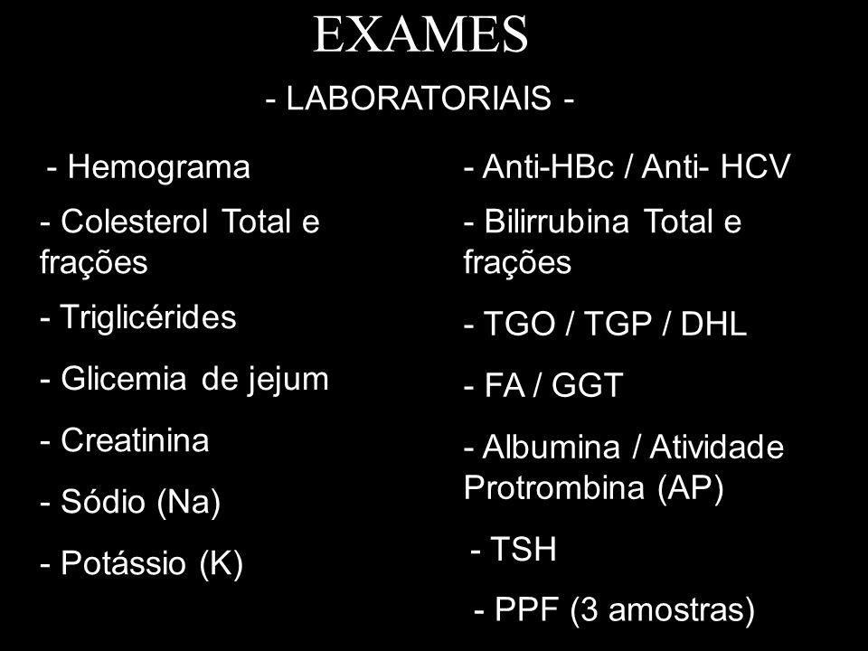 EXAMES - Hemograma - Colesterol Total e frações - Triglicérides - Glicemia de jejum - Creatinina - Potássio (K) - Sódio (Na) - Bilirrubina Total e fra