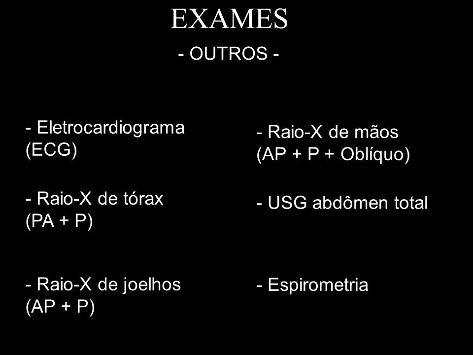 EXAMES - OUTROS - - Eletrocardiograma (ECG) - Raio-X de tórax (PA + P) - Raio-X de joelhos (AP + P) - Raio-X de mãos (AP + P + Oblíquo) - USG abdômen
