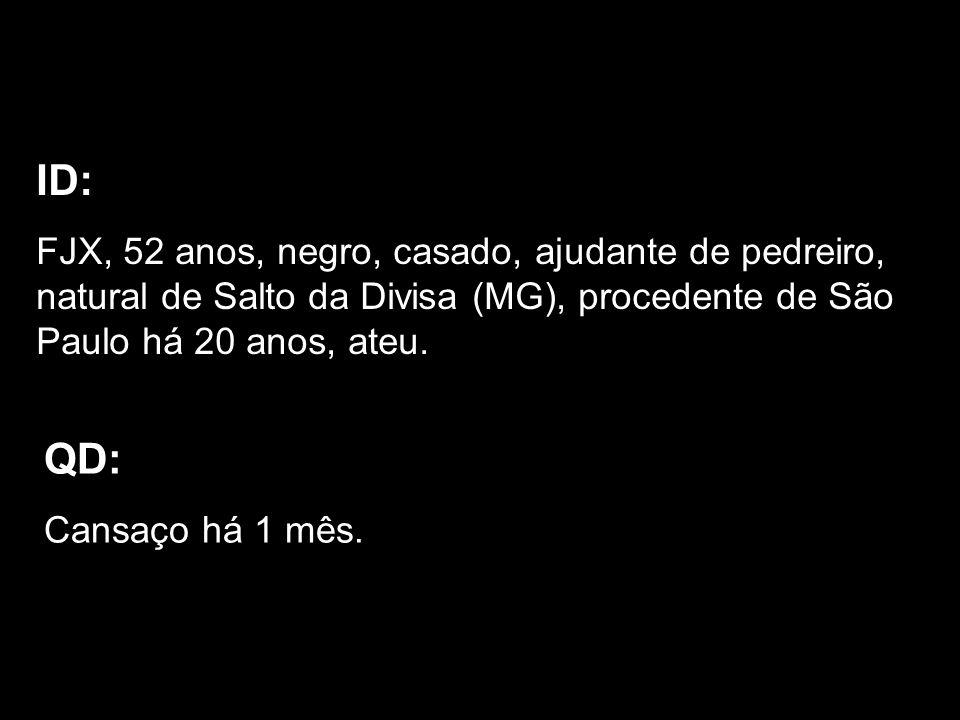 ID: FJX, 52 anos, negro, casado, ajudante de pedreiro, natural de Salto da Divisa (MG), procedente de São Paulo há 20 anos, ateu. QD: Cansaço há 1 mês