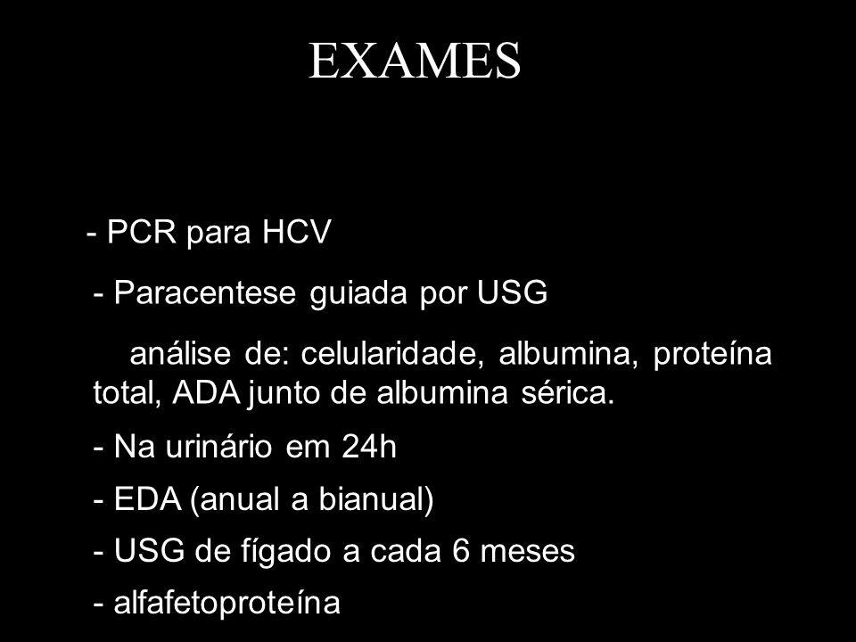 EXAMES - PCR para HCV - Paracentese guiada por USG análise de: celularidade, albumina, proteína total, ADA junto de albumina sérica. - Na urinário em