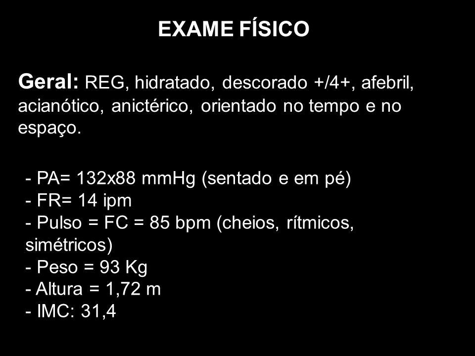 EXAME FÍSICO Geral: REG, hidratado, descorado +/4+, afebril, acianótico, anictérico, orientado no tempo e no espaço. - PA= 132x88 mmHg (sentado e em p