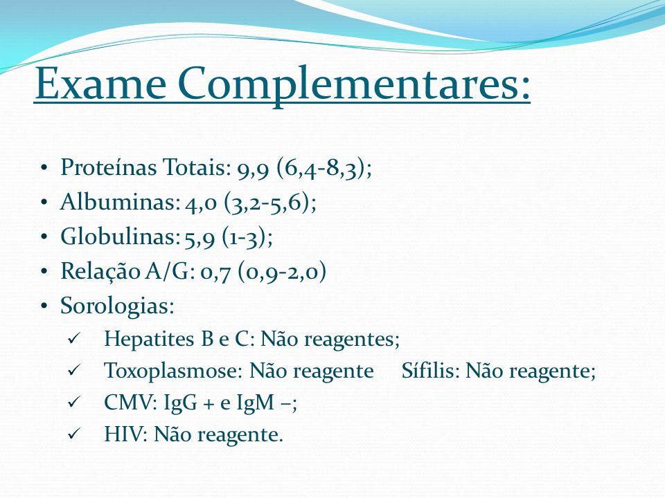 Exame Complementares: Proteínas Totais: 9,9 (6,4-8,3); Albuminas: 4,0 (3,2-5,6); Globulinas: 5,9 (1-3); Relação A/G: 0,7 (0,9-2,0) Sorologias: Hepatit