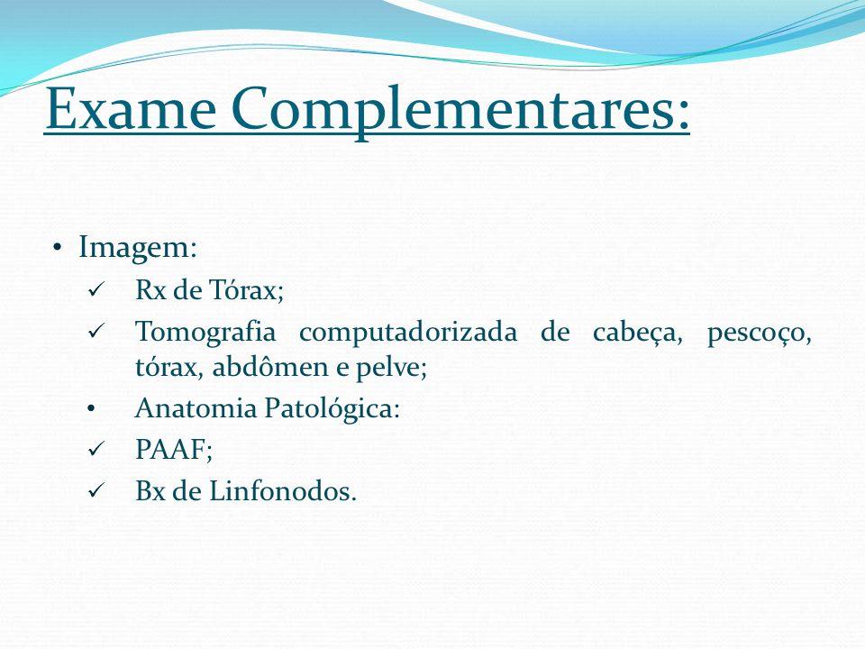 Exame Complementares: Imagem: Rx de Tórax; Tomografia computadorizada de cabeça, pescoço, tórax, abdômen e pelve; Anatomia Patológica: PAAF; Bx de Lin