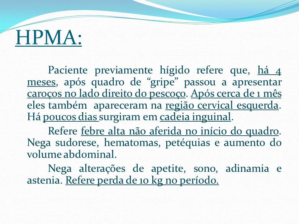 HPMA: Paciente previamente hígido refere que, há 4 meses, após quadro de gripe passou a apresentar caroços no lado direito do pescoço. Após cerca de 1