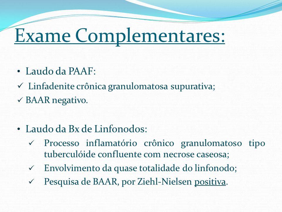 Exame Complementares: Laudo da PAAF: Linfadenite crônica granulomatosa supurativa; BAAR negativo. Laudo da Bx de Linfonodos: Processo inflamatório crô