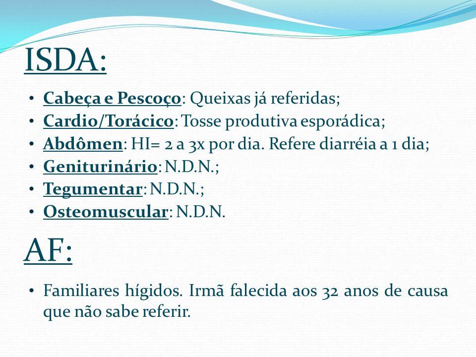 ISDA: Cabeça e Pescoço: Queixas já referidas; Cardio/Torácico: Tosse produtiva esporádica; Abdômen: HI= 2 a 3x por dia. Refere diarréia a 1 dia; Genit